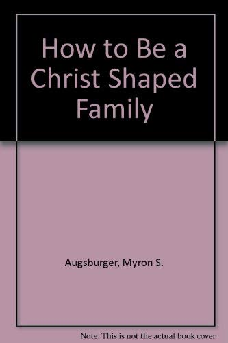 How to Be a Christ Shaped Family: Augsburger, Myron S., Augsburger, Esther