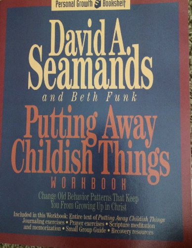 Putting Away Childish Things: A Recovery Workbook for Putting Away Childish Things (Personal growth bookshelf) (1564761940) by David A. Seamands; Beth Funk