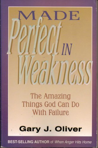 Made Perfect in Weakness: The Amazing Things God Can Do with Failure (1564767191) by Gary J. Oliver