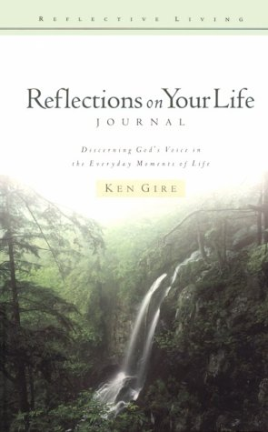 Reflections on Your Life: Journal: Discerning God's Voice in the Everyday Moments of Life (Reflective Living Series) (1564767256) by Ken Gire