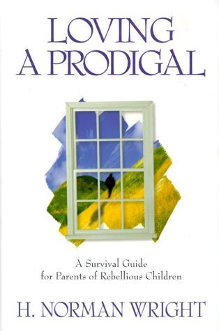 Loving a Prodigal: A Survival Guide for Parents of Rebellious Children