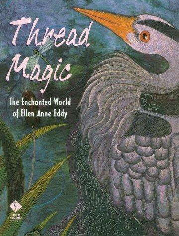 Thread Magic: The Enchanted World of Ellen Anne Eddy: Eddy, Ellen Anne