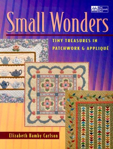 Small Wonders: Tiny Treasures in Patchwork & Applique: Carlson, Elizabeth Hamby