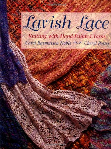 Lavish Lace: Knitting with Hand-Painted Yarns (1564775488) by Carol Rasmussen Noble; Cheryl Potter