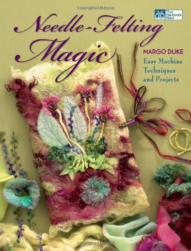 Needle-Felting Magic: Easy Machine Techniques and Projects (That Patchwork Place): Margo Duke
