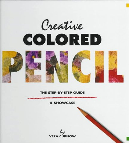 Creative Colored Pencil: The Step-By-Step Guide & Showcase: Curnow, Vera