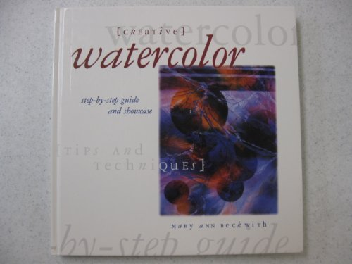 Creative Watercolor: The Step-By-Step Guide and Showcase: Mary Ann Beckwith