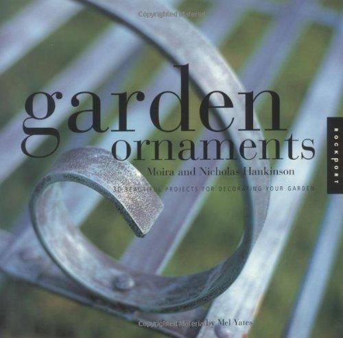 Garden Ornaments: 30 Beautiful Projects for Decorating Your Garden: Hankinson, Moira; Hankinson, ...