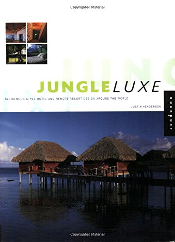 Jungle Luxe: Indigenous-Style Hotel and Remote Resort Design Around the World: Henderson, Justin