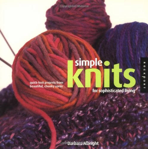 SIMPLE KNITS FOR SOPHISTICATED LIVING : Quick-Knit Projects from Beautiful, Chunky Yarns: Albright,...