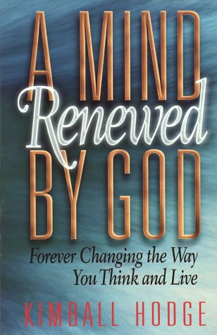 A Mind Renewed by God: Forever Changing the Way You Think and Live: Hodge, Kimball