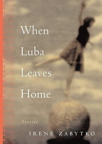 When Luba Leaves Home: Stories: Zabytko, Irene