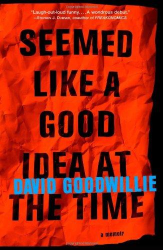 Seemed Like a Good Idea at the Time: A Memoir: Goodwillie, David