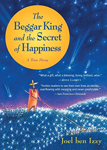 The Beggar King and the Secret of Happiness: A True Story: ben Izzy, Joel