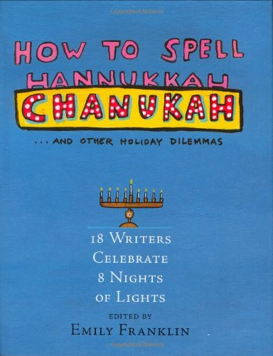 How To Spell Chanukah: 18 Writers Celebrate 8 Nights Of Light.: Franklin, Emily (editor).
