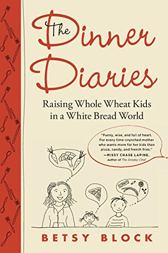 The Dinner Diaries: Raising Whole Wheat Kids in a White Bread World: Block, Betsy