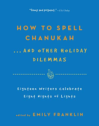 How to Spell  Chanukah...And Other Holiday Dilemmas: 18 Writers Celebrate 8 Nights of Lights: ...