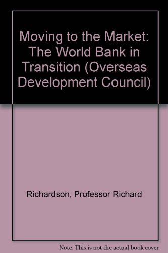 Moving to the Market: The World Bank in Transition (Overseas Development Council): Richardson, ...