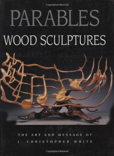 Parables: Wood Sculptures: The Art & Message of J. Christopher White: White, J. Christopher