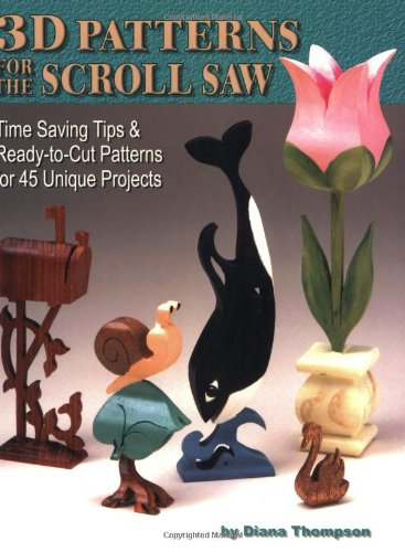 3-D Patterns for the Scroll Saw: Time Saving Tips & Ready-to-Cut Patterns for 45 Unique ...