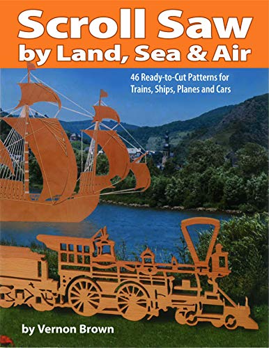 Scroll Saw by Land, Sea & Air: 46 Ready-To-Cut Patterns for Trains, Ships, Planes and Cars: ...