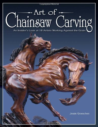 9781565232501: Art of Chainsaw Carving: An Insider's Look at 18 Artists Working Against the Grain: Extraordinary Sculptures on a Grand Scale