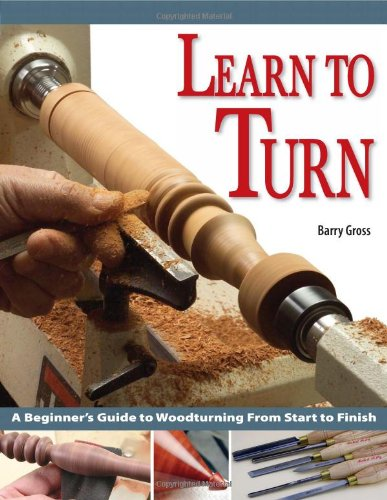 Learn to Turn: A Beginner's Guide to Woodturning from Start to Finish: Gross, Barry