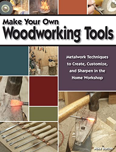 Make Your Own Woodworking Tools: Metalwork Techniques to Create, Customize, and Sharpen in the Home...