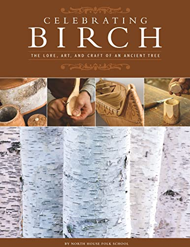 Celebrating Birch: The Lore, Art, and Craft of an Ancient Tree: North House Folk School