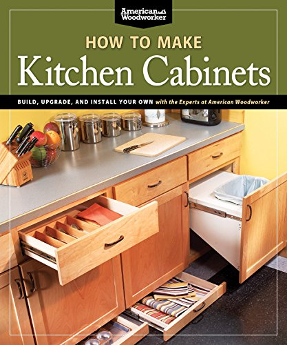How To Make Kitchen Cabinets : Build, Upgrade, and Install Your Own with the Experts at American Woodworker 9781565235069 An  everything but the kitchen sink  guide to building kitchen cabinets and making simple, but impactful kitchen upgrades from the exper
