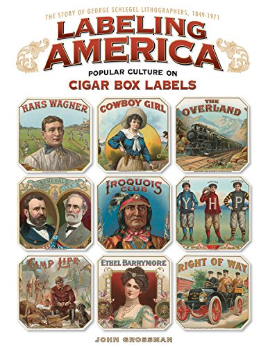 Labeling America: Popular Culture on Cigar Box Labels: The Story of George Schlegel Lithographers, 1849-1971 (1565235452) by Grossman, John