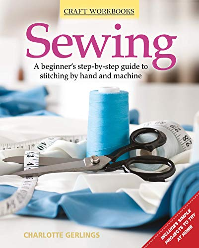 Sewing: A Beginner's Step-By-Step Guide to Stitching by Hand and Machine (Craft Workbooks): ...