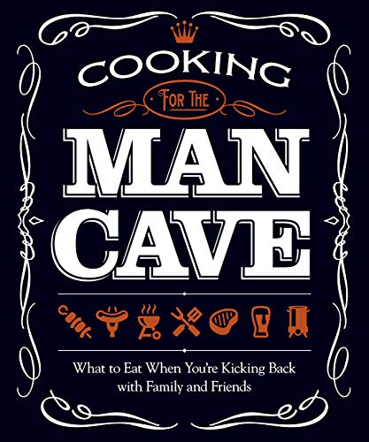 9781565237407: Cooking for the Man Cave: What to Eat When Kicking Back with Family and Friends