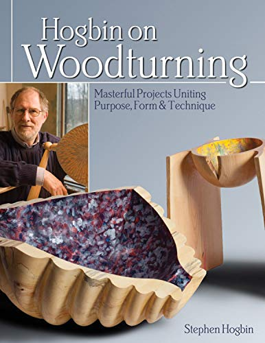 Hogbin on Woodturning: Masterful Projects Uniting Purpose, Form & Technique: Hogbin, Stephen