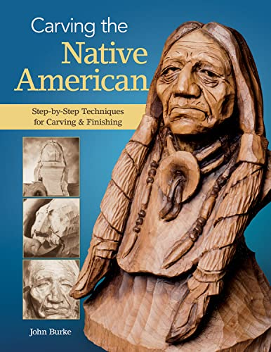 Carving the Native American: Step-by-Step Techniques for Carving & Finishing: Burke, John