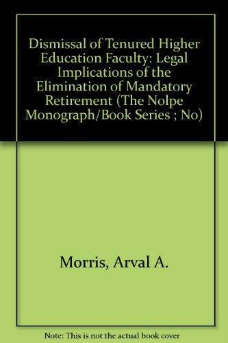 9781565340527: Dismissal of Tenured Higher Education Faculty: Legal Implications of the Elimination of Mandatory Retirement (The Nolpe Monograph/Book Series ; No)
