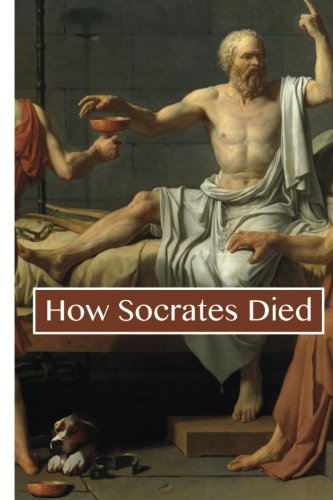 How Socrates Died: A Philosophical Life Examined: Plato