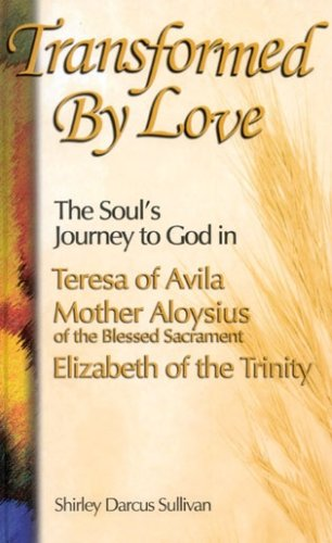 Transformed by Love: The Soul's Journey to God in Teresa of Avila, Mother Aloysius of the ...