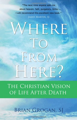 Where To From Here? The Christian Vision of Life after Death: Brian Grogan SJ