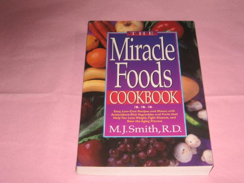 9781565610569: The Miracle Foods Cookbook: Easy, Low-Cost Recipes and Menus With Antioxidant-Rich Vegetables and Fruits That Help You Lose Weight, Fight Disease, A