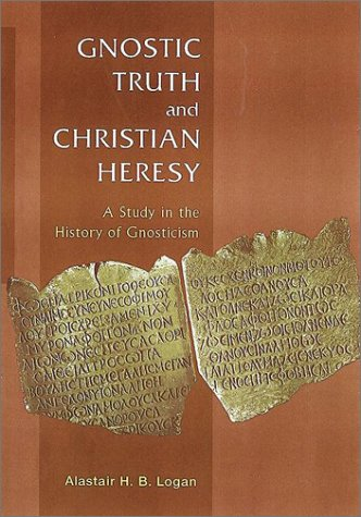 Gnostic Truth and Christian Heresy, A Study in the History of Gnosticism: Logan, Alastair H. B.