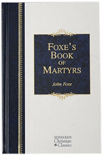 9781565635043: Foxe's Book of Martyrs: A History of the Lifes, Sufferings, and Triumphant Deaths of the Early Christian and the Protestant Martyrs