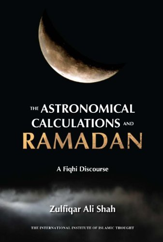 The Astronomical Calculations and Ramadan: A Fiqhi Discourse: Zulfiqar Ali Shah