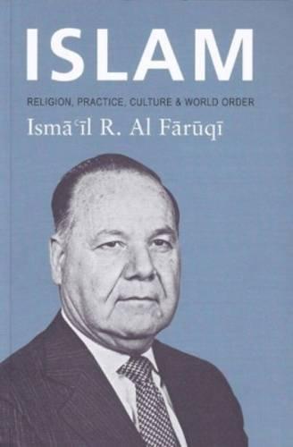 Islam: Religion, Practice, Culture & World Order: Ismail R. Al-Faruqi