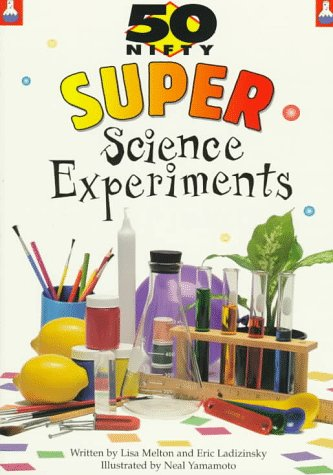 50 Nifty Super Science Experiments: Melton, Lisa and Ladizinsky, Eric