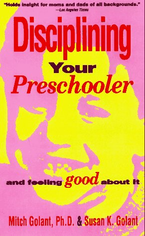Disciplining Your Preschooler and Feeling Good About It: Golant, Mitch; Golant, Susan K.