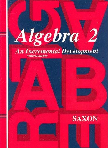 Algebra 2: An Incremental Development (Saxon Algebra): John H. Saxon