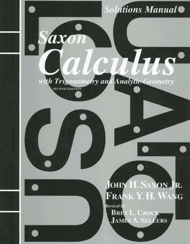 Solutions Manual to accompany Saxon Calculus with Trigonometry and Analytic Geometry (1565771486) by John H. Saxon Jr.; Frank Y. H. Wang