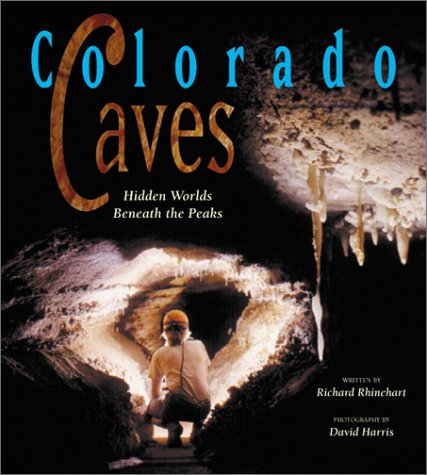 Colorado Caves: Hidden Worlds Beneath the Peaks: Rhinehart, Richard J. Photography by David Harris