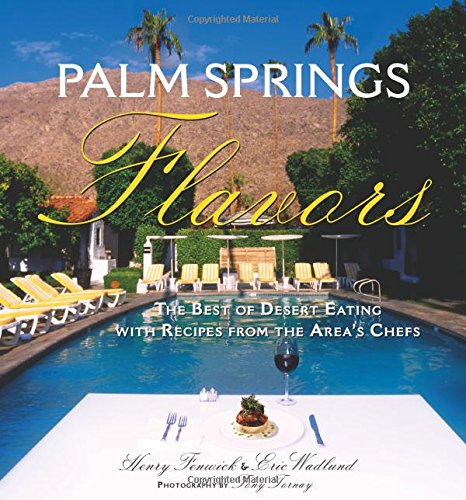 Palm Springs Flavors: The Best of Desert Eating, with Recipes from the Area's Chefs: Fenwick, ...